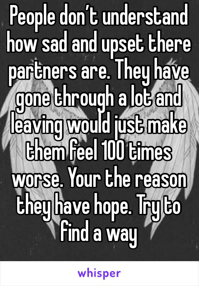 People don't understand how sad and upset there partners are. They have gone through a lot and leaving would just make them feel 100 times worse. Your the reason they have hope. Try to find a way