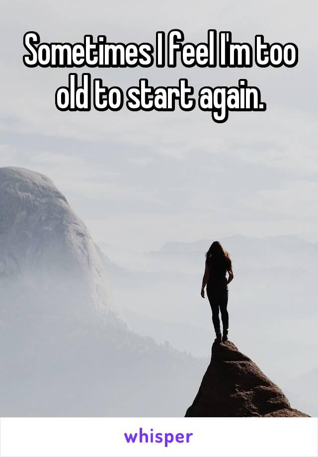 Sometimes I feel I'm too old to start again.