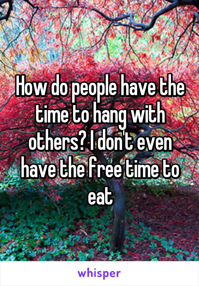 How do people have the time to hang with others? I don't even have the free time to eat