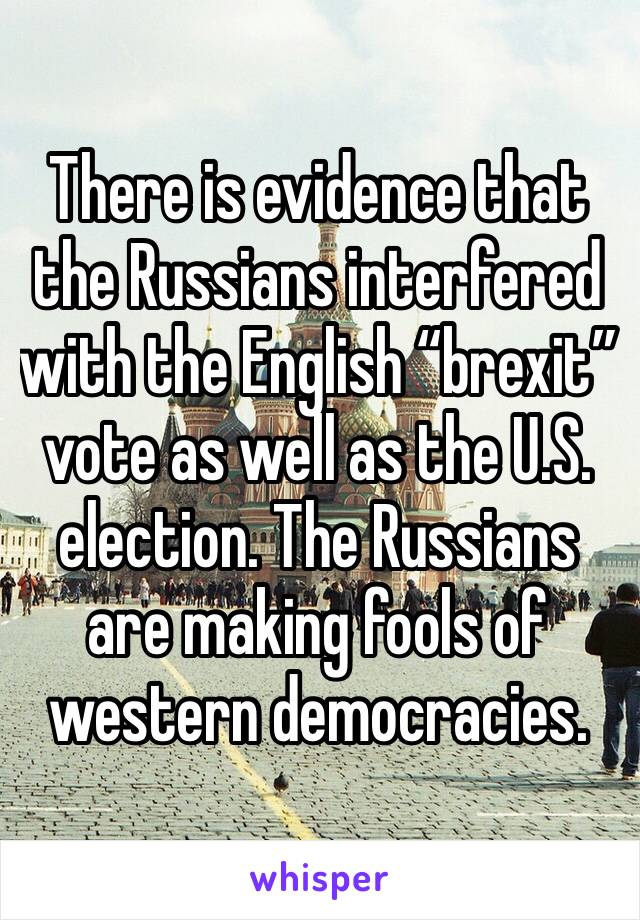 """There is evidence that the Russians interfered with the English """"brexit"""" vote as well as the U.S. election. The Russians are making fools of western democracies."""