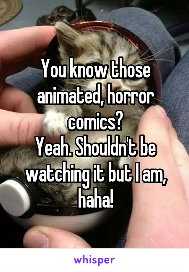 You know those animated, horror comics? Yeah. Shouldn't be watching it but I am, haha!
