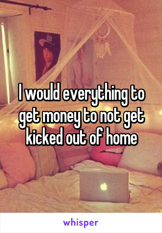 I would everything to get money to not get kicked out of home
