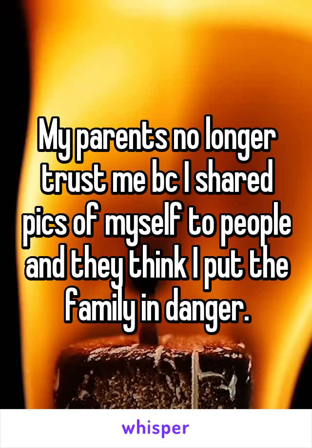 My parents no longer trust me bc I shared pics of myself to people and they think I put the family in danger.