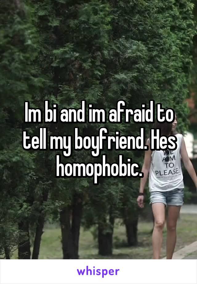Im bi and im afraid to tell my boyfriend. Hes homophobic.