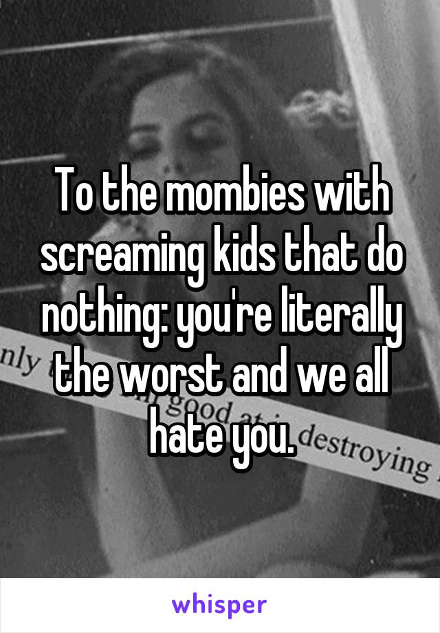 To the mombies with screaming kids that do nothing: you're literally the worst and we all hate you.