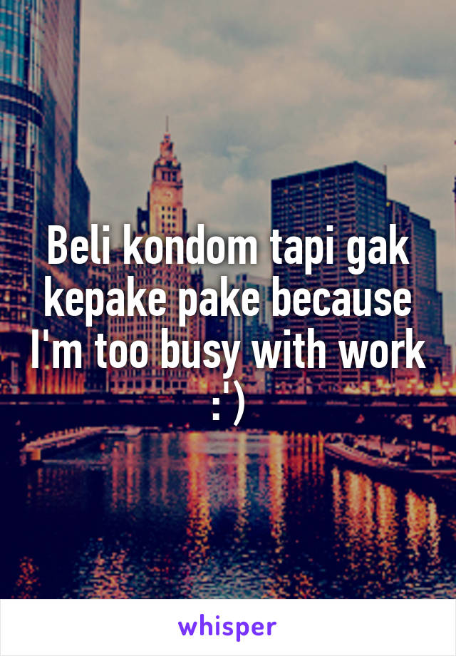 Beli kondom tapi gak kepake pake because I'm too busy with work :')