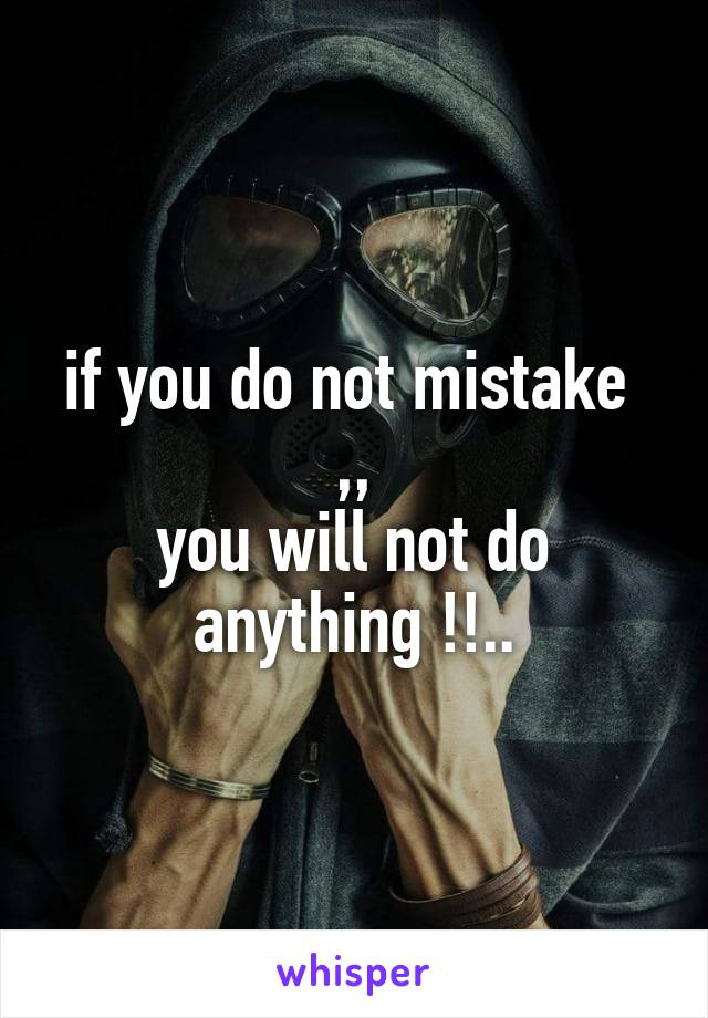 if you do not mistake  ,, you will not do anything !!..