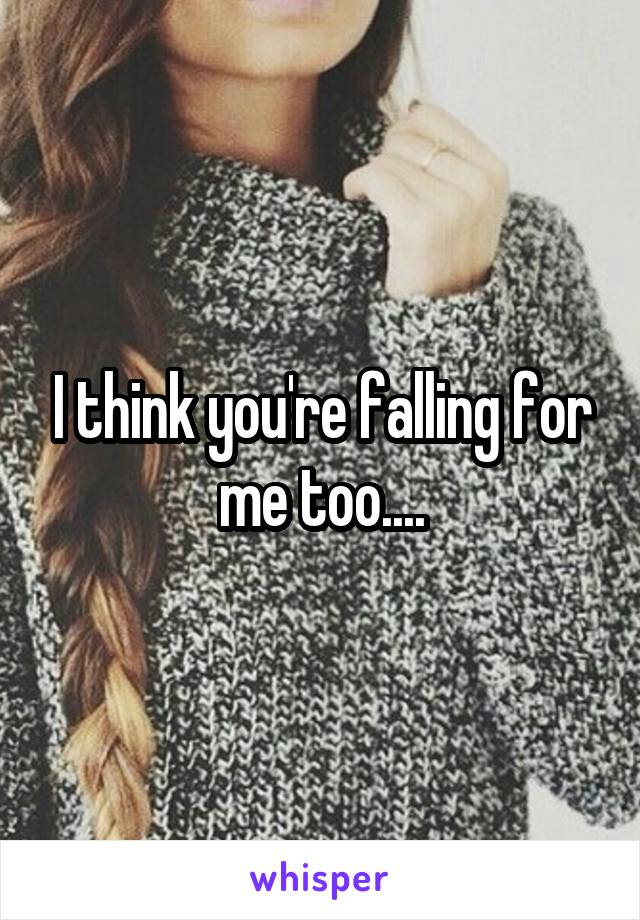 I think you're falling for me too....