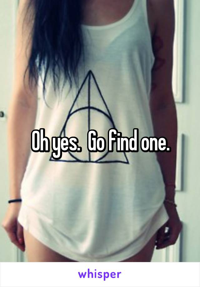Oh yes.  Go find one.