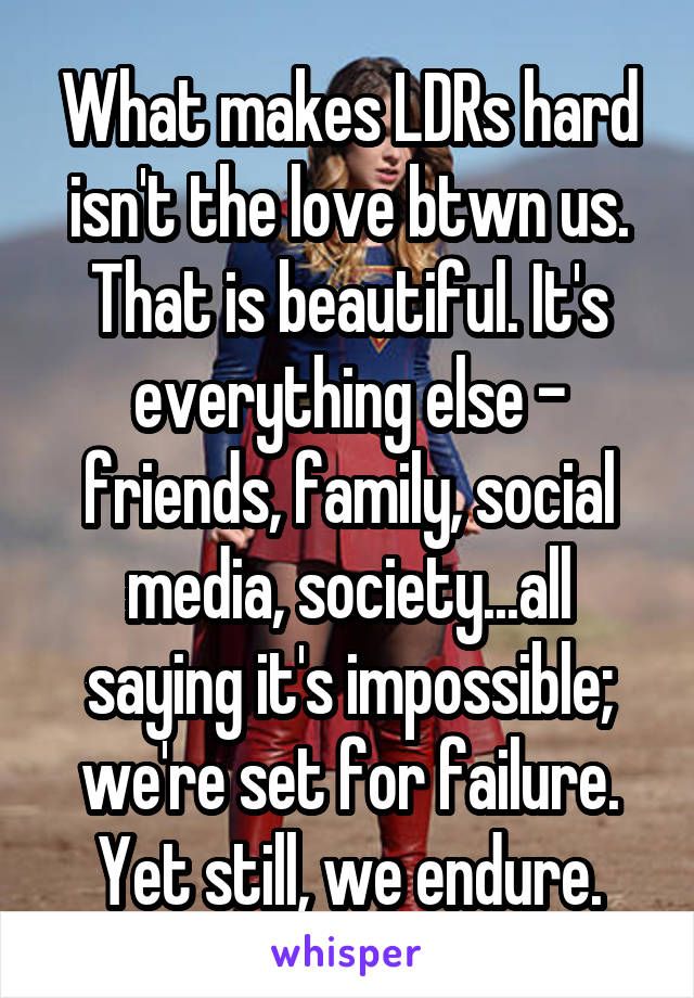 What makes LDRs hard isn't the love btwn us. That is beautiful. It's everything else - friends, family, social media, society...all saying it's impossible; we're set for failure. Yet still, we endure.
