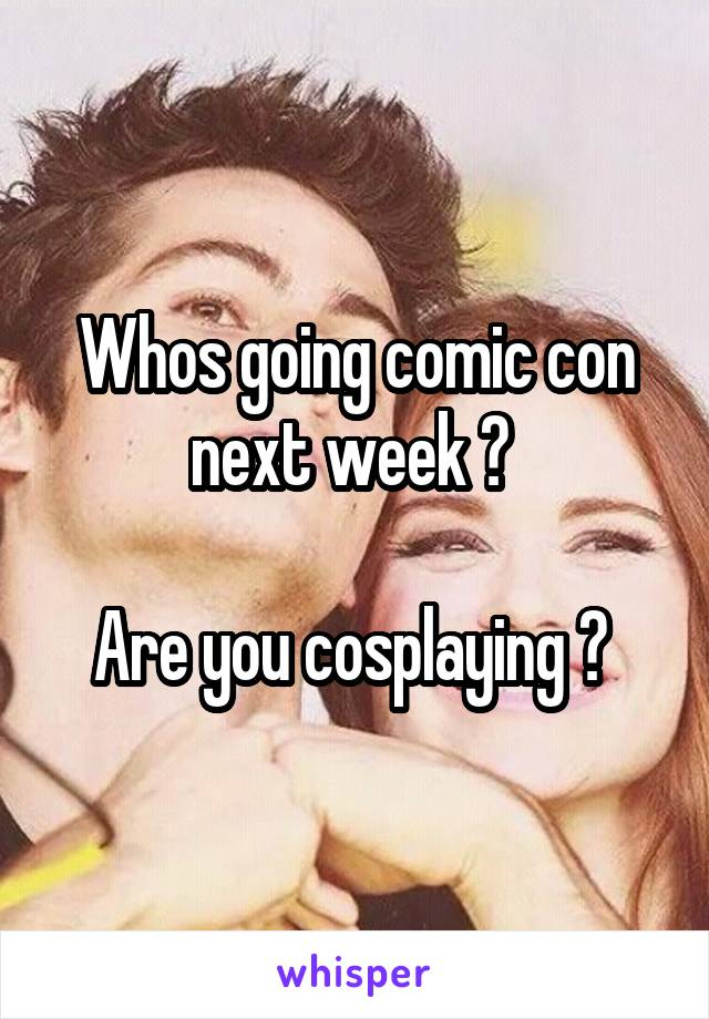 Whos going comic con next week ?   Are you cosplaying ?