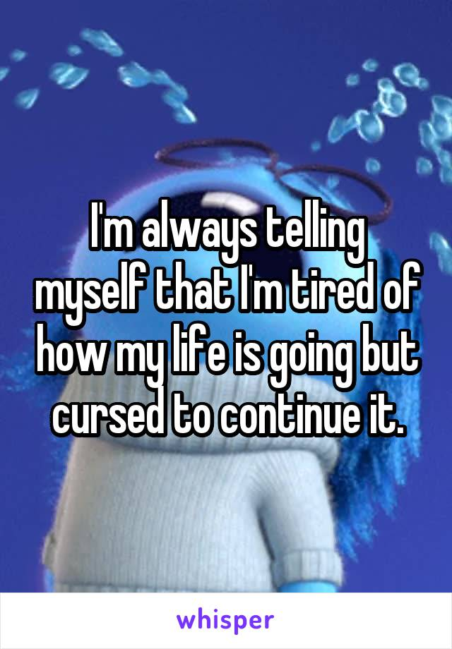 I'm always telling myself that I'm tired of how my life is going but cursed to continue it.