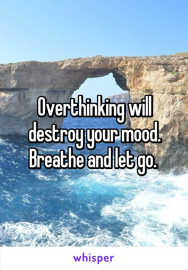 Overthinking will destroy your mood. Breathe and let go.