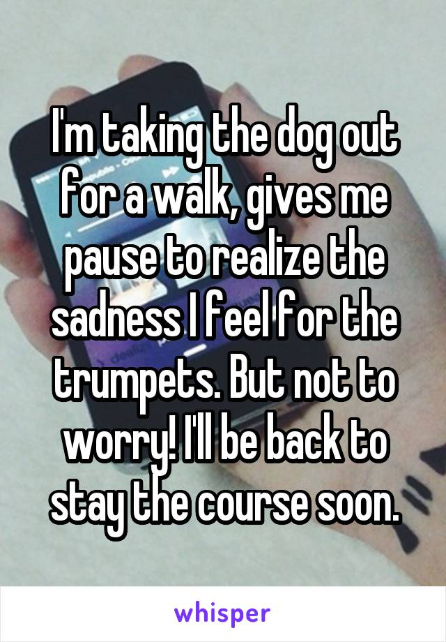 I'm taking the dog out for a walk, gives me pause to realize the sadness I feel for the trumpets. But not to worry! I'll be back to stay the course soon.