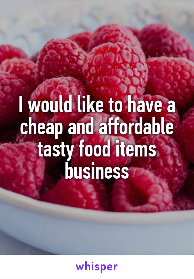 I would like to have a cheap and affordable tasty food items business