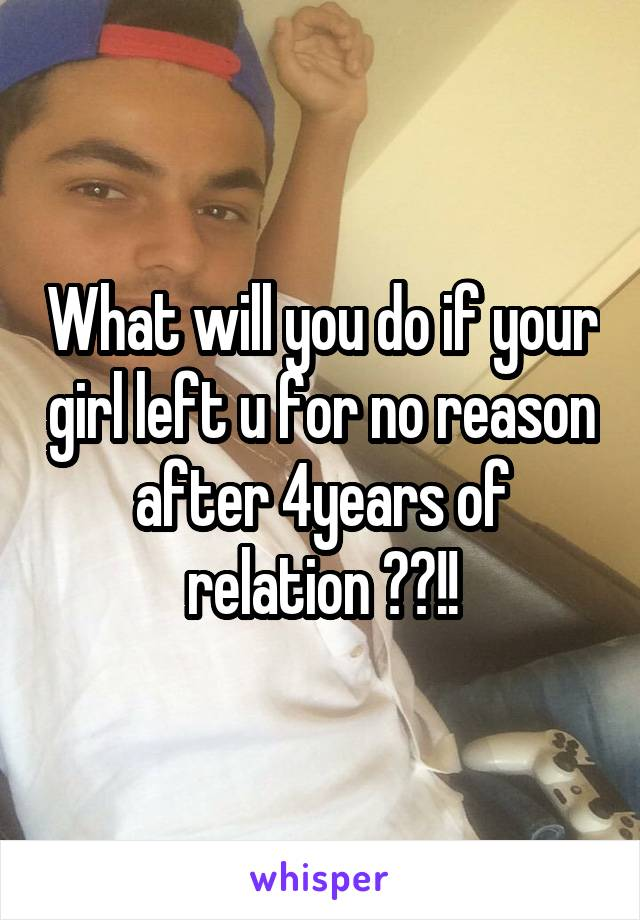 What will you do if your girl left u for no reason after 4years of relation ??!!