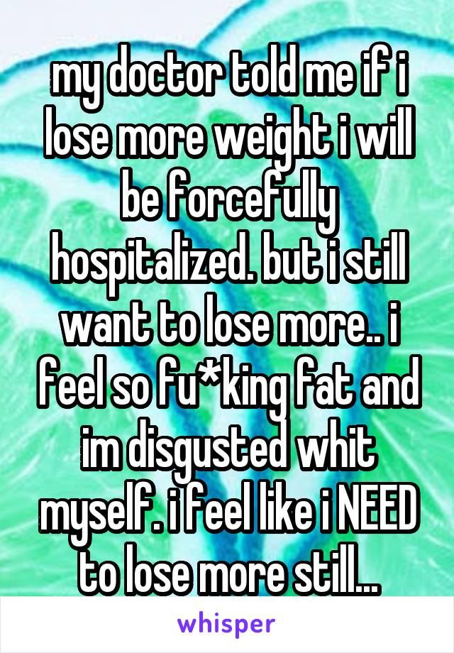 my doctor told me if i lose more weight i will be forcefully hospitalized. but i still want to lose more.. i feel so fu*king fat and im disgusted whit myself. i feel like i NEED to lose more still...