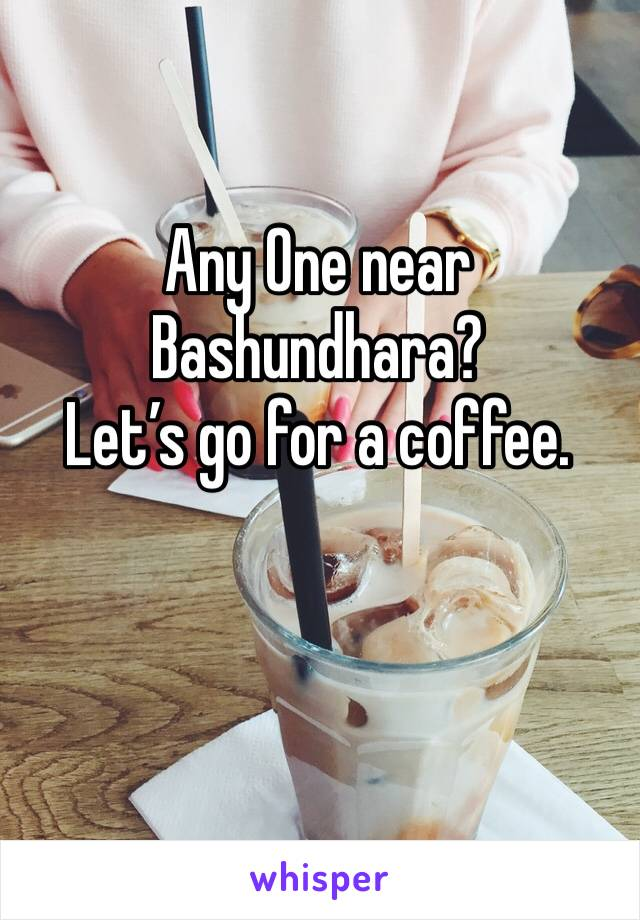 Any One near Bashundhara? Let's go for a coffee.