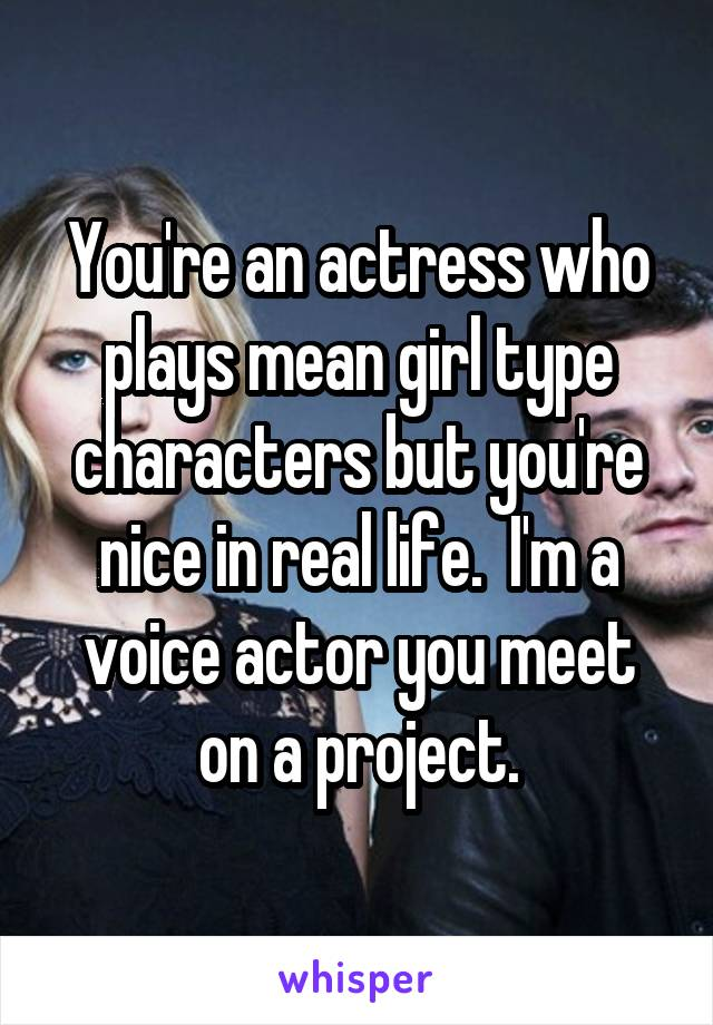 You're an actress who plays mean girl type characters but you're nice in real life.  I'm a voice actor you meet on a project.