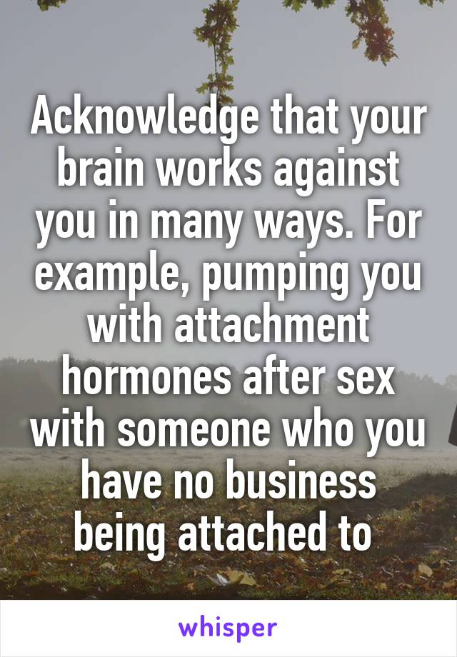 Acknowledge that your brain works against you in many ways. For example, pumping you with attachment hormones after sex with someone who you have no business being attached to