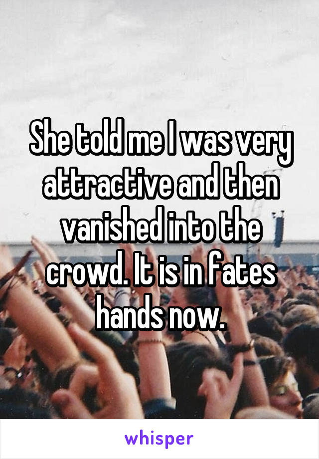 She told me I was very attractive and then vanished into the crowd. It is in fates hands now.