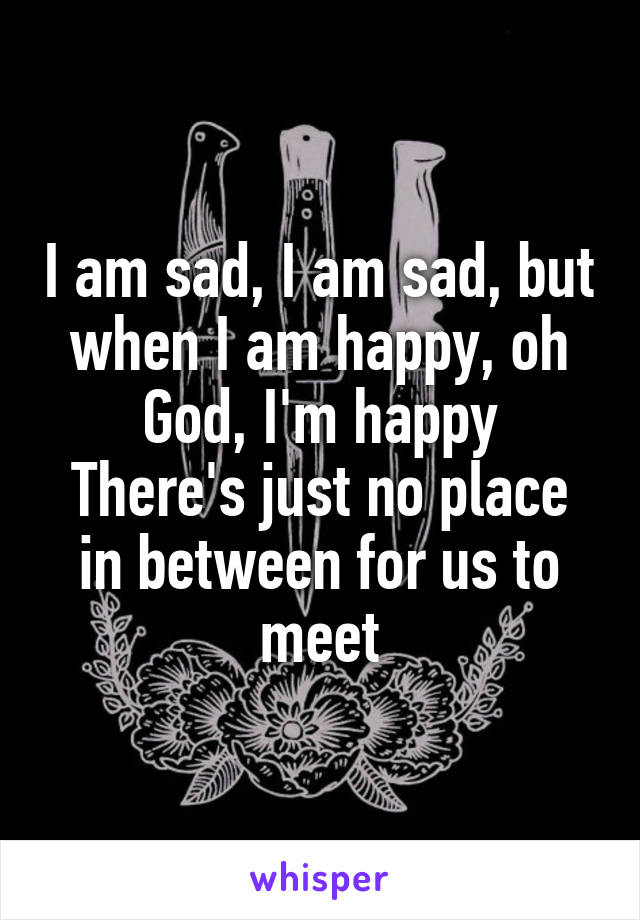 I am sad, I am sad, but when I am happy, oh God, I'm happy There's just no place in between for us to meet