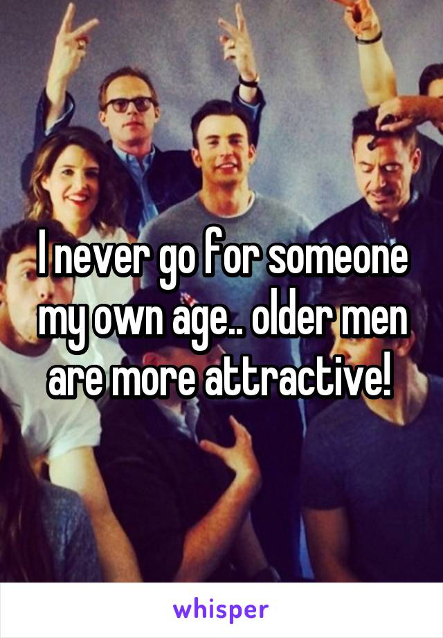 I never go for someone my own age.. older men are more attractive!