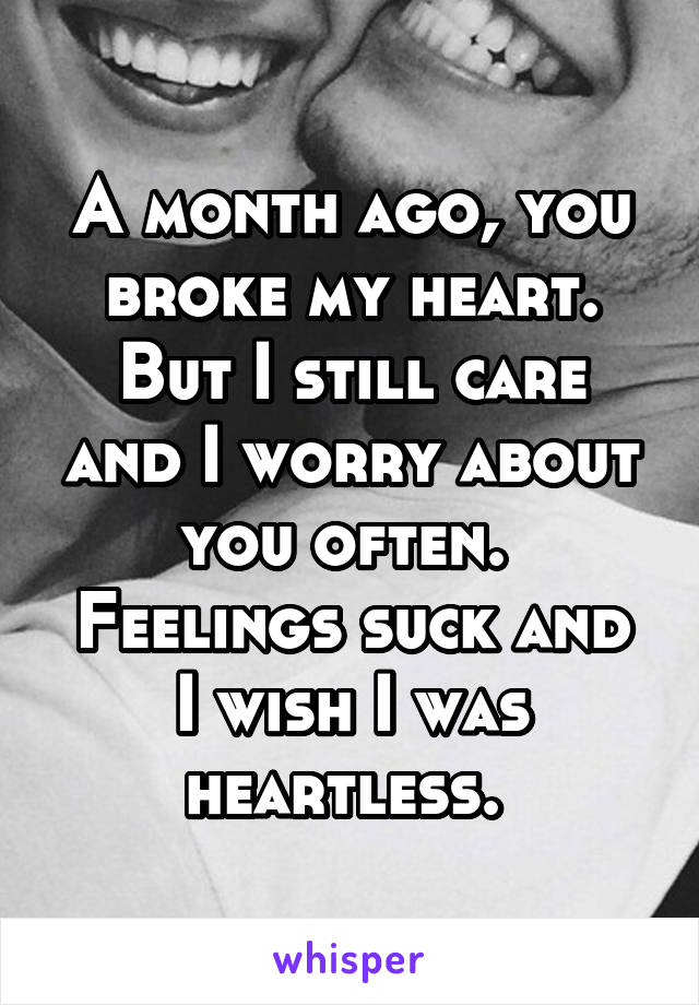A month ago, you broke my heart. But I still care and I worry about you often.  Feelings suck and I wish I was heartless.