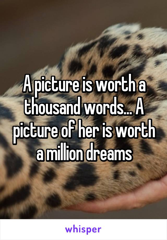A picture is worth a thousand words... A picture of her is worth a million dreams