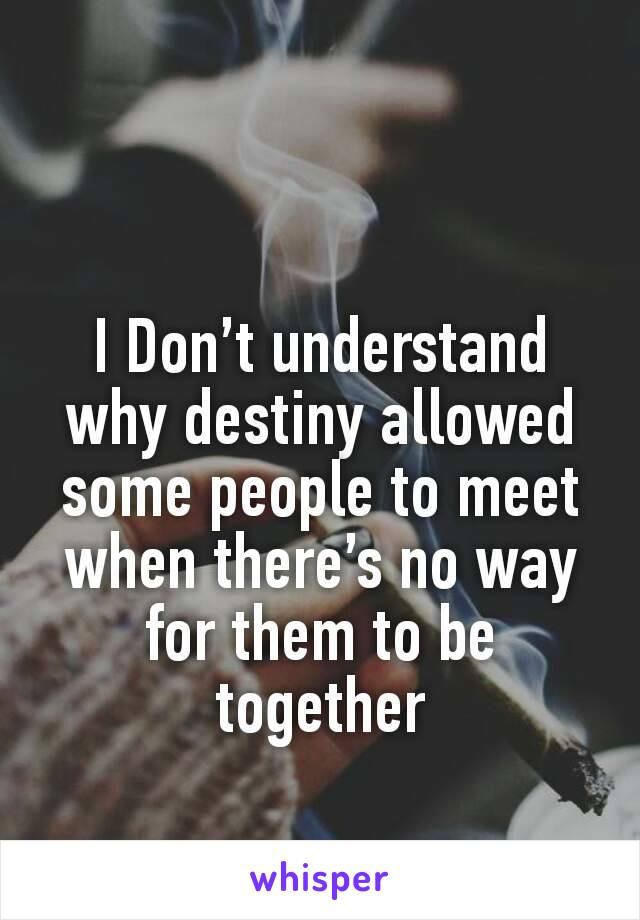 I Don't understand why destiny allowed some people to meet when there's no way for them to be together