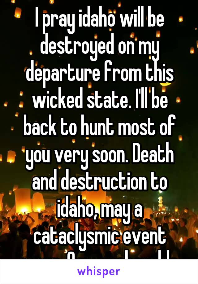 I pray idaho will be destroyed on my departure from this wicked state. I'll be back to hunt most of you very soon. Death and destruction to idaho, may a cataclysmic event occur. Qam yasharahla.