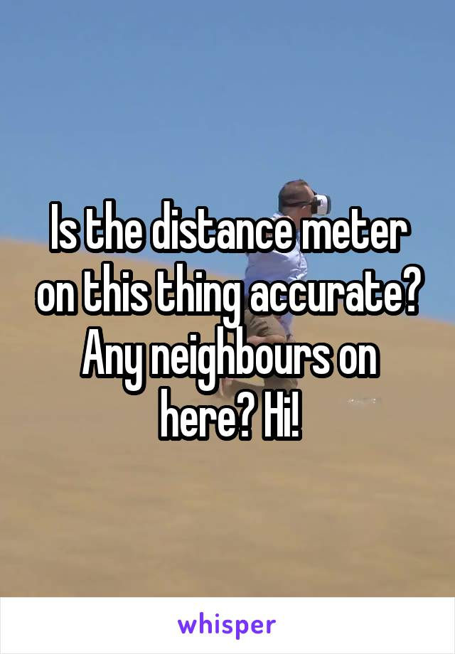 Is the distance meter on this thing accurate? Any neighbours on here? Hi!