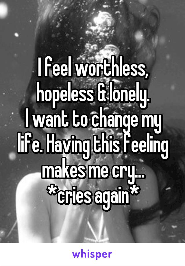 I feel worthless, hopeless & lonely. I want to change my life. Having this feeling makes me cry... *cries again*