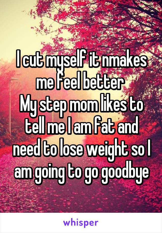 I cut myself it nmakes me feel better  My step mom likes to tell me I am fat and need to lose weight so I am going to go goodbye