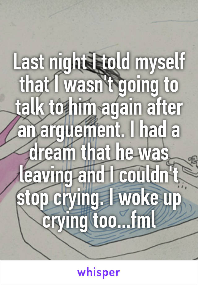Last night I told myself that I wasn't going to talk to him again after an arguement. I had a dream that he was leaving and I couldn't stop crying. I woke up crying too...fml