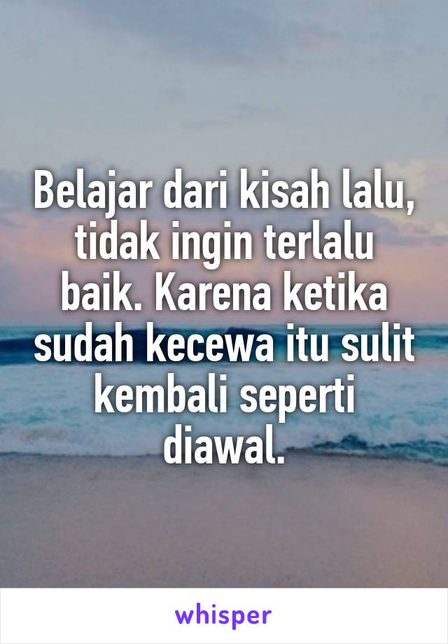 Belajar dari kisah lalu, tidak ingin terlalu baik. Karena ketika sudah kecewa itu sulit kembali seperti diawal.