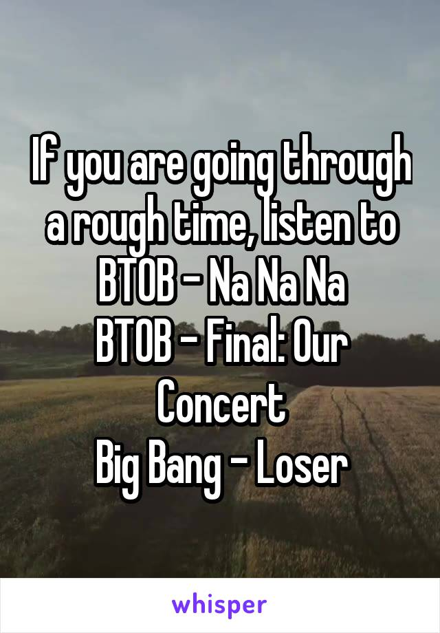 If you are going through a rough time, listen to BTOB - Na Na Na BTOB - Final: Our Concert Big Bang - Loser