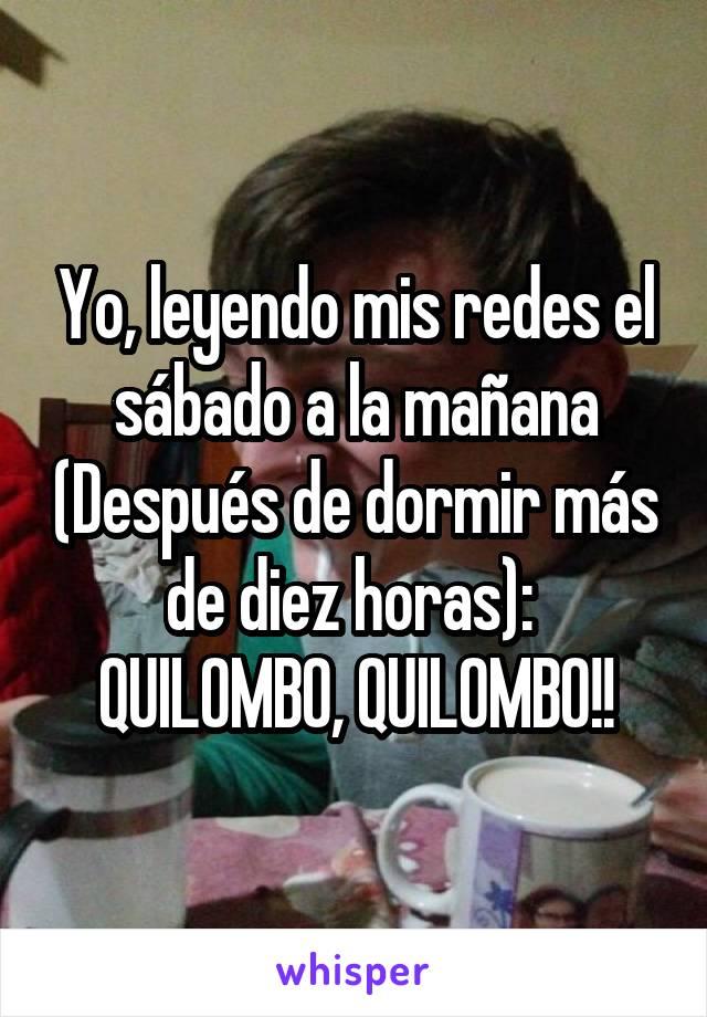 Yo, leyendo mis redes el sábado a la mañana (Después de dormir más de diez horas):  QUILOMBO, QUILOMBO!!
