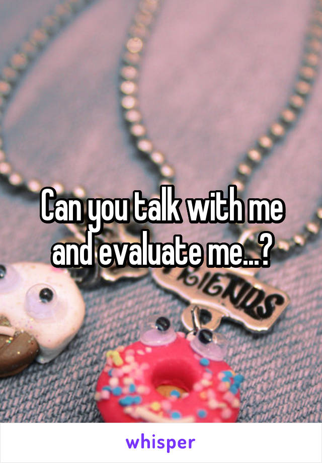Can you talk with me and evaluate me...?