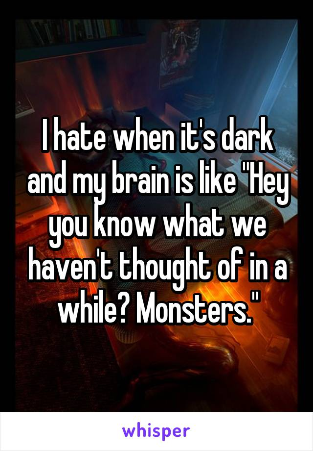 "I hate when it's dark and my brain is like ""Hey you know what we haven't thought of in a while? Monsters."""