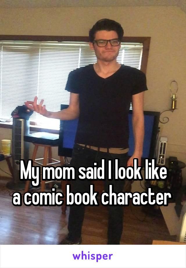 My mom said I look like a comic book character