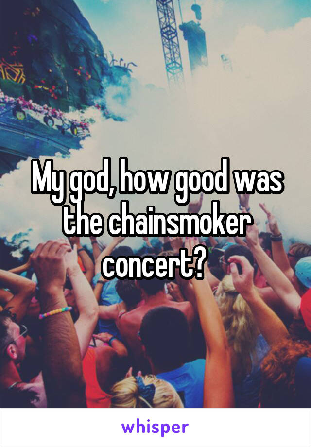 My god, how good was the chainsmoker concert?