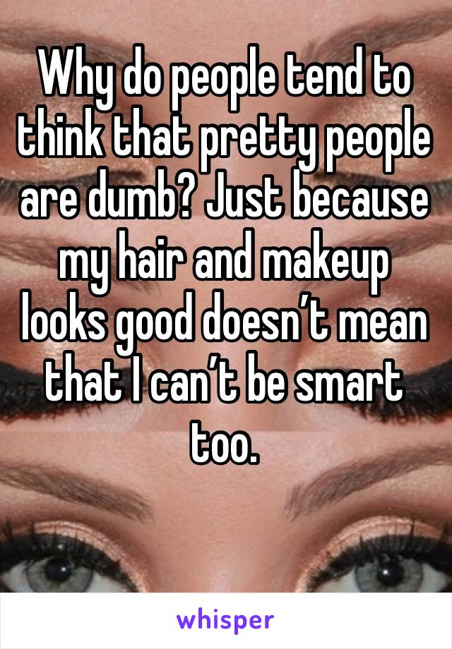 Why do people tend to think that pretty people are dumb? Just because my hair and makeup looks good doesn't mean that I can't be smart too.