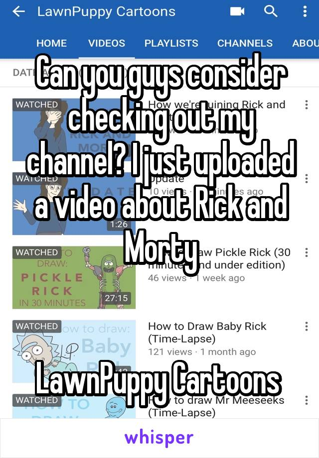 Can you guys consider checking out my channel? I just uploaded a video about Rick and Morty   LawnPuppy Cartoons
