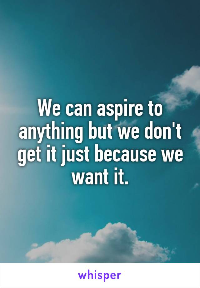We can aspire to anything but we don't get it just because we want it.