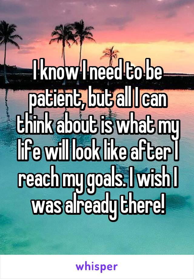 I know I need to be patient, but all I can think about is what my life will look like after I reach my goals. I wish I was already there!