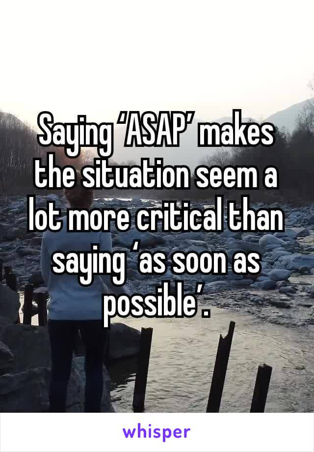 Saying 'ASAP' makes the situation seem a lot more critical than saying 'as soon as possible'.