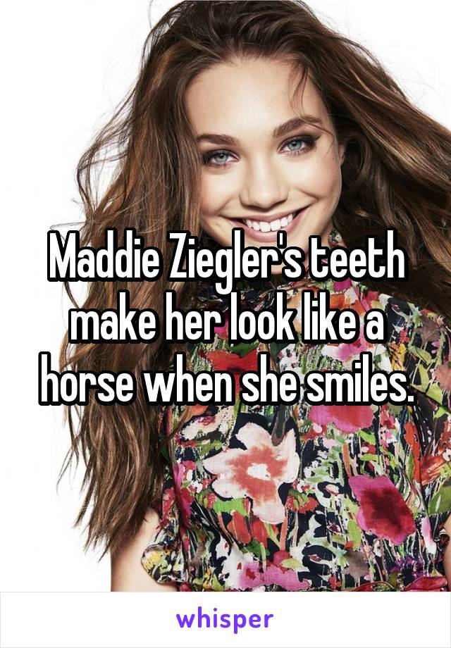 Maddie Ziegler's teeth make her look like a horse when she smiles.