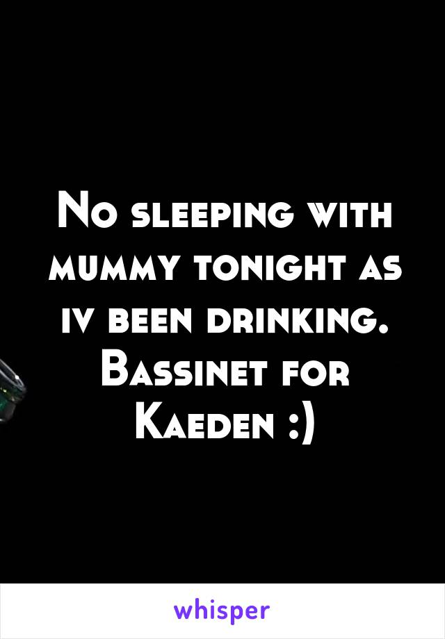 No sleeping with mummy tonight as iv been drinking. Bassinet for Kaeden :)