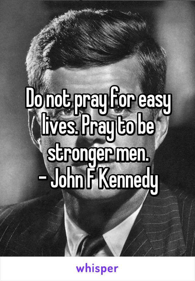 Do not pray for easy lives. Pray to be stronger men. - John F Kennedy